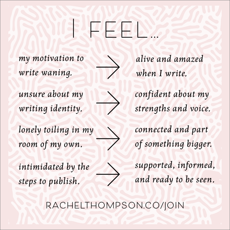 I Feel...  ...my motivation to write waning. ➡️ alive and amazed when I write.  ...unsure about my writing identity. ➡️ confident about my strengths and voice.  ...lonely and toiling in my room of my own. ➡️ connected and part of something bigger.  ...intimidated by the steps to publish. ➡️ supported, informed, and ready to be seen.